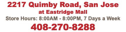 2217 Quimby Road, San Jose at Eastridge Mall Store Hours: 8:00AM - 9:00PM, 7 Days a Week 408-270-8288
